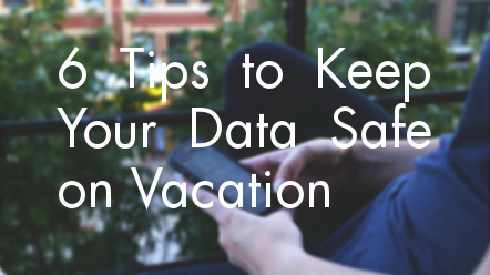 6 Tips to Keep Your Data Safe on Vacation