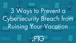 3 Ways to Prevent a Cybersecurity Breach from Ruining Your Vacation